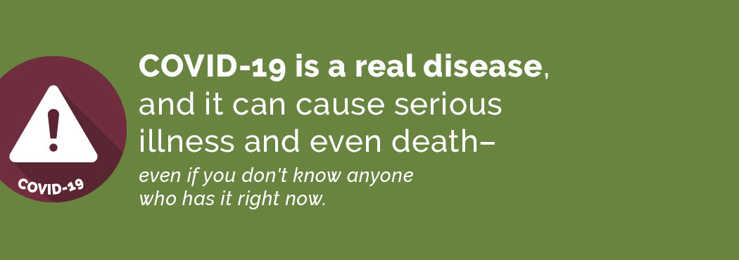COVID-19 is a real disease and can cause serious illness and death.