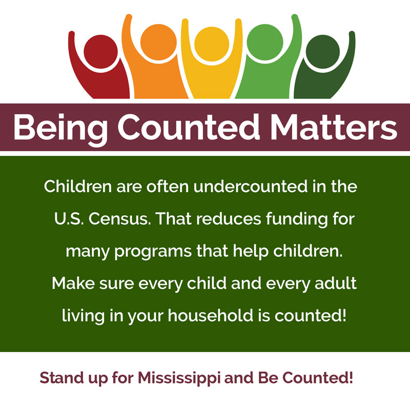 Being Counted Matters Children are often undercounted in the U.S. Census. That reduces funding for many programs that help children. Make sure every child and every adult living in your household is counted! Stand up for Mississippi and be counted!